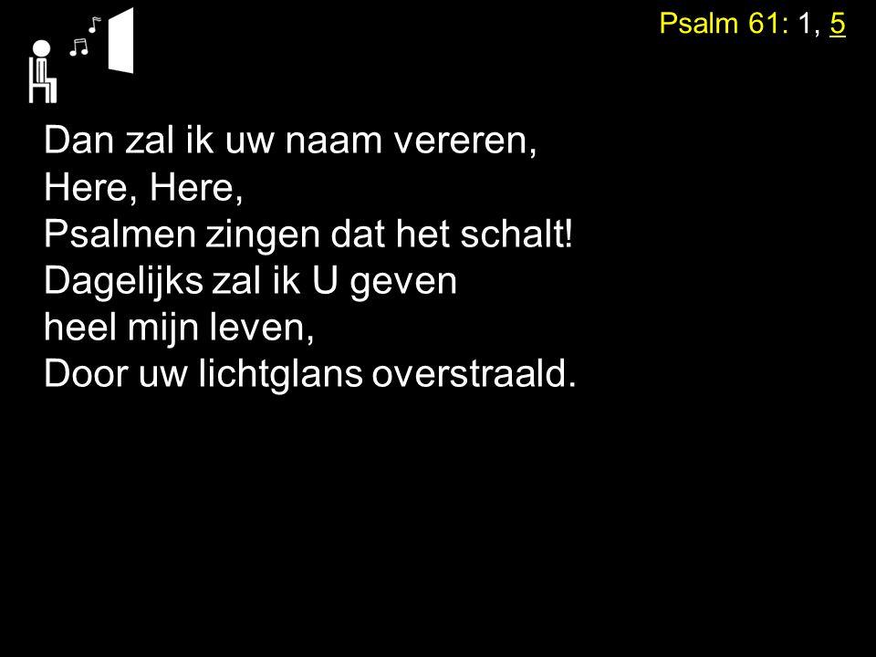 Psalm 61: 1, 5 Dan zal ik uw naam vereren, Here, Psalmen zingen dat het schalt! Dagelijks zal ik U geven heel mijn leven, Door uw lichtglans overstraa