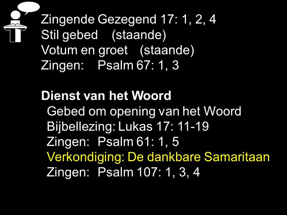 Zingende Gezegend 17: 1, 2, 4 Stil gebed(staande) Votum en groet(staande) Zingen:Psalm 67: 1, 3 Dienst van het Woord Gebed om opening van het Woord Bi