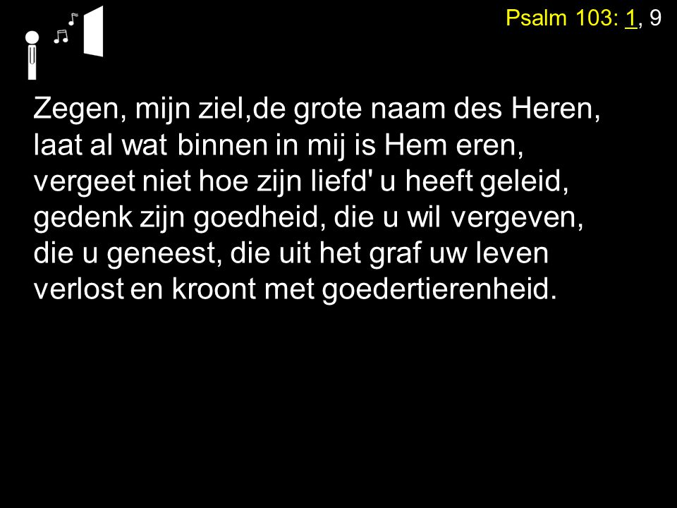 Psalm 103: 1, 9 Zegen, mijn ziel,de grote naam des Heren, laat al wat binnen in mij is Hem eren, vergeet niet hoe zijn liefd' u heeft geleid, gedenk z