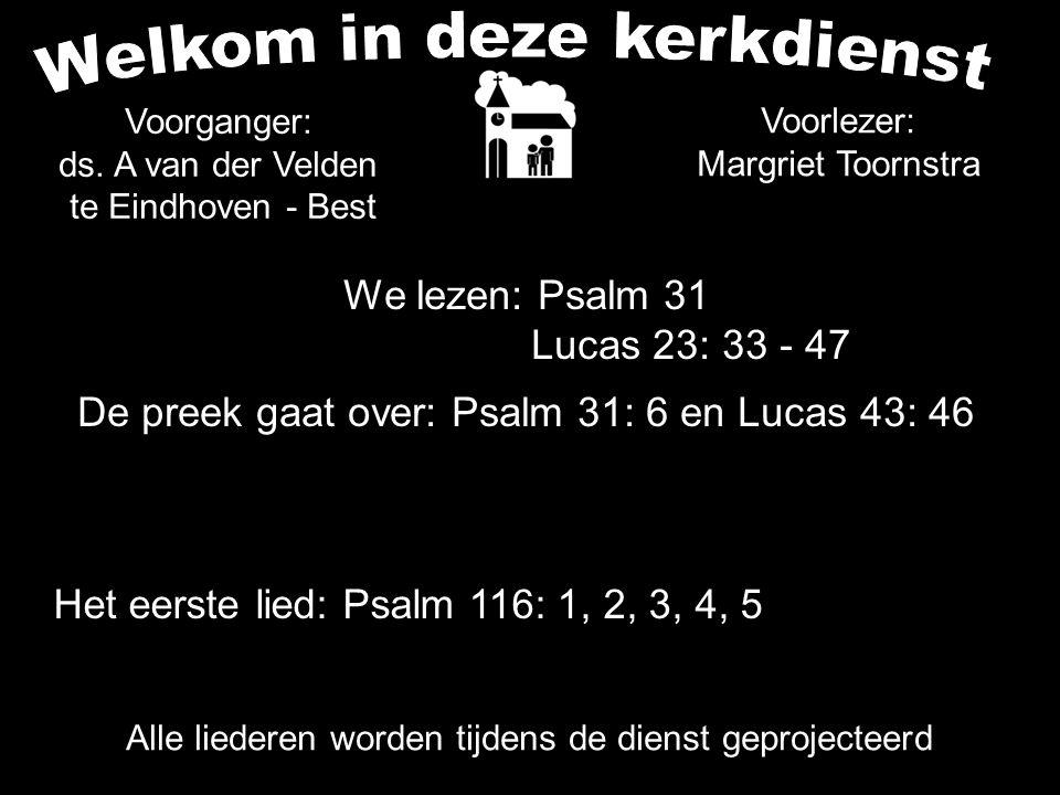 We lezen: Psalm 31 Lucas 23: 33 - 47 De preek gaat over: Psalm 31: 6 en Lucas 43: 46 Het eerste lied: Psalm 116: 1, 2, 3, 4, 5 Alle liederen worden ti