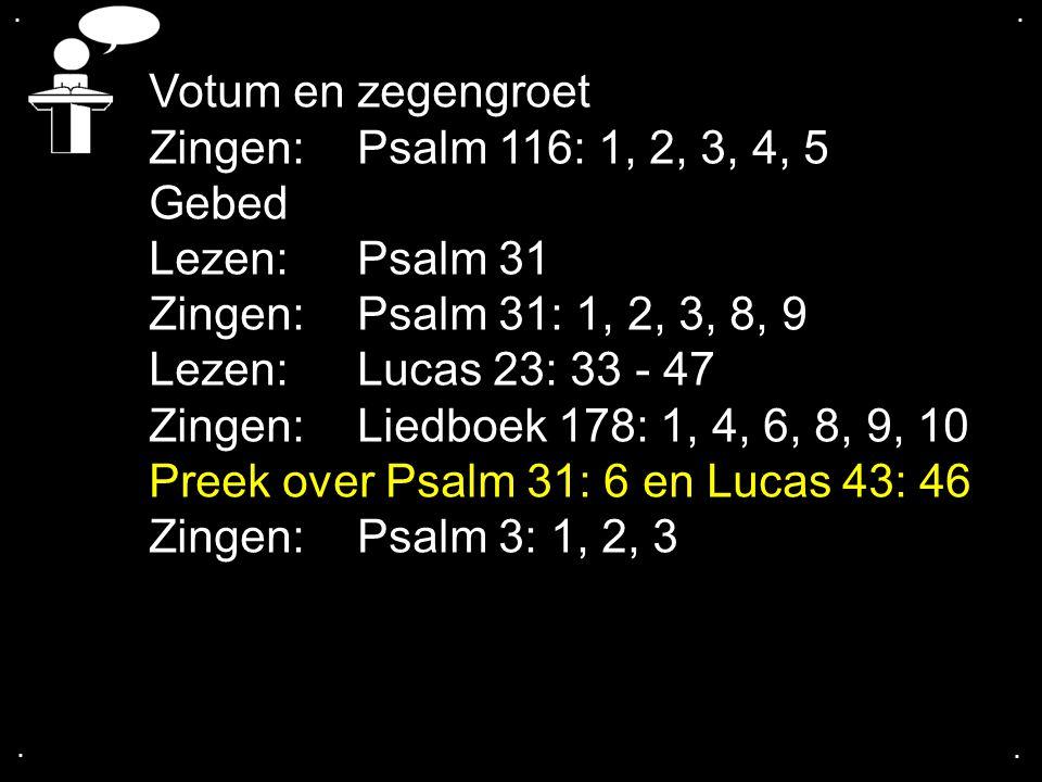.... Votum en zegengroet Zingen:Psalm 116: 1, 2, 3, 4, 5 Gebed Lezen: Psalm 31 Zingen:Psalm 31: 1, 2, 3, 8, 9 Lezen: Lucas 23: 33 - 47 Zingen:Liedboek