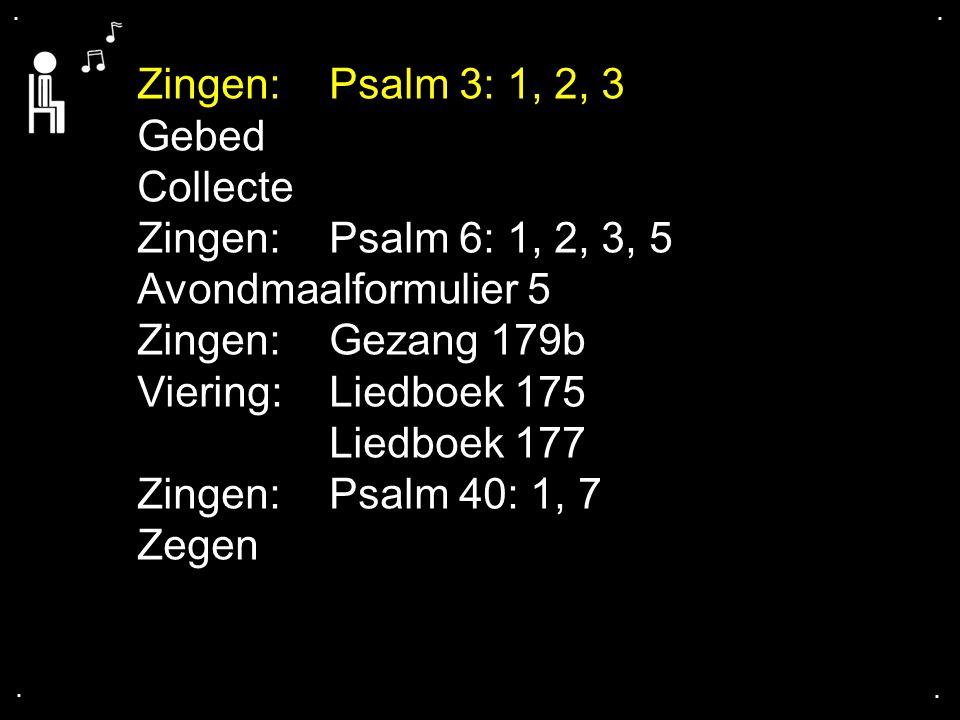 .... Gebed Collecte Zingen:Psalm 6: 1, 2, 3, 5 Avondmaalformulier 5 Zingen:Gezang 179b Viering: Liedboek 175 Liedboek 177 Zingen: Psalm 40: 1, 7 Zegen