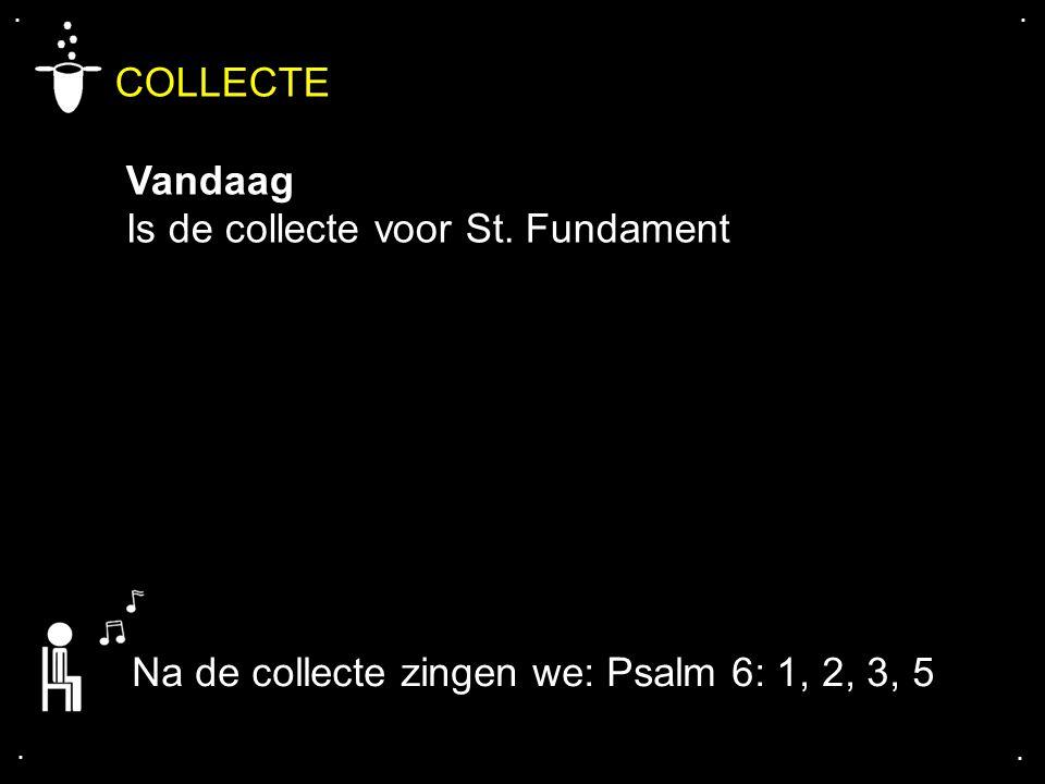 .... COLLECTE Vandaag Is de collecte voor St. Fundament Na de collecte zingen we: Psalm 6: 1, 2, 3, 5