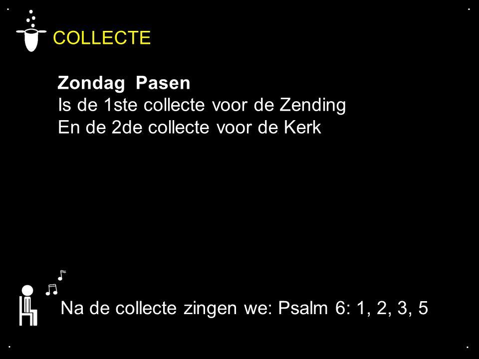 .... COLLECTE Zondag Pasen Is de 1ste collecte voor de Zending En de 2de collecte voor de Kerk Na de collecte zingen we: Psalm 6: 1, 2, 3, 5