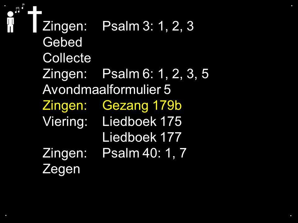 .... Zingen:Psalm 3: 1, 2, 3 Gebed Collecte Zingen:Psalm 6: 1, 2, 3, 5 Avondmaalformulier 5 Zingen:Gezang 179b Viering: Liedboek 175 Liedboek 177 Zing