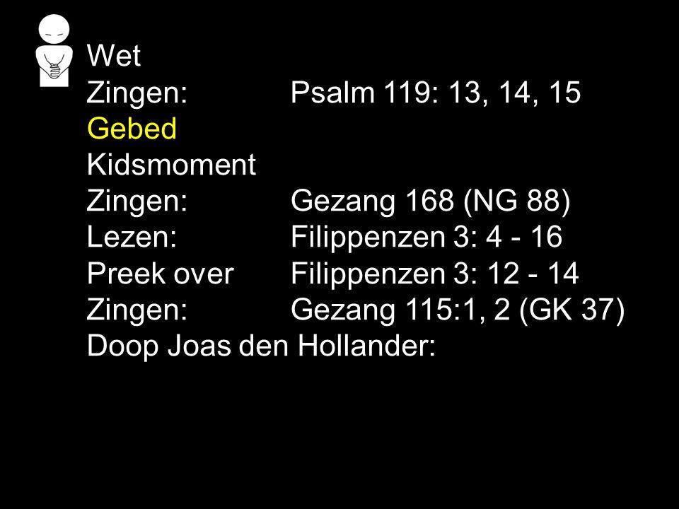Wet Zingen: Psalm 119: 13, 14, 15 Gebed Kidsmoment Zingen: Gezang 168 (NG 88) Lezen: Filippenzen 3: 4 - 16 Preek over Filippenzen 3: 12 - 14 Zingen:Gezang 115:1, 2 (GK 37) Doop Joas den Hollander: