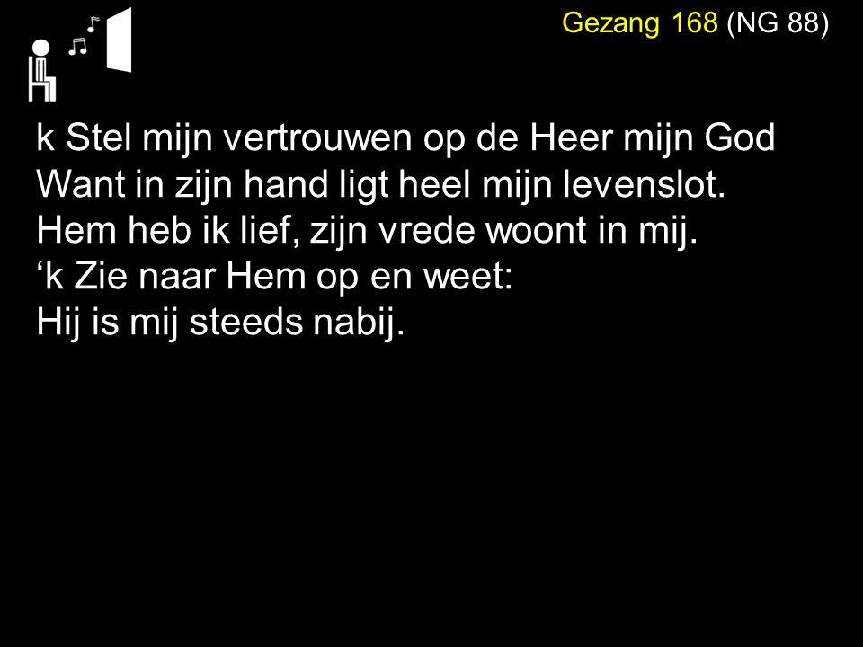 Gezang 168 (NG 88) k Stel mijn vertrouwen op de Heer mijn God Want in zijn hand ligt heel mijn levenslot.
