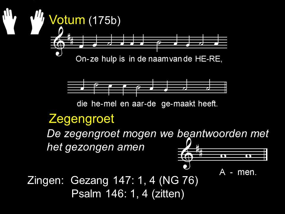 Votum (175b) Zegengroet Zingen: Gezang 147: 1, 4 (NG 76) Psalm 146: 1, 4 (zitten) De zegengroet mogen we beantwoorden met het gezongen amen