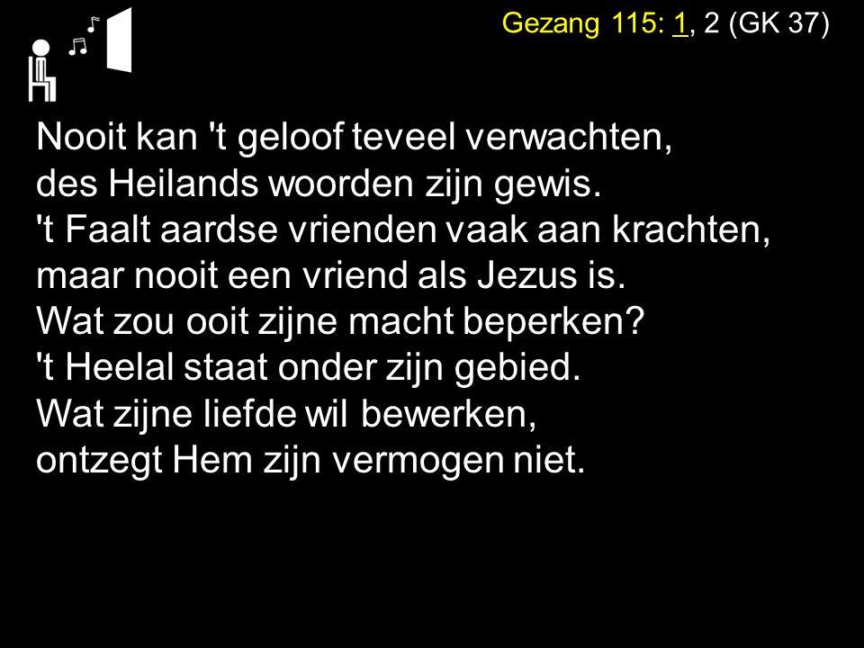Gezang 115: 1, 2 (GK 37) Nooit kan t geloof teveel verwachten, des Heilands woorden zijn gewis.