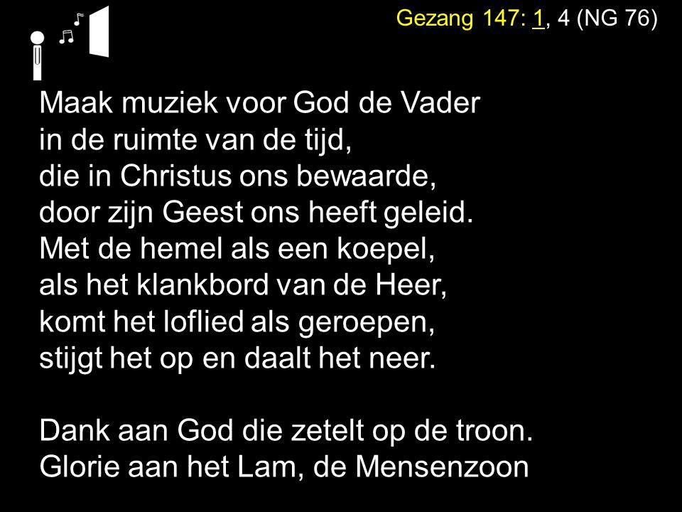 Gezang 147: 1, 4 (NG 76) Maak muziek voor God de Vader in de ruimte van de tijd, die in Christus ons bewaarde, door zijn Geest ons heeft geleid.