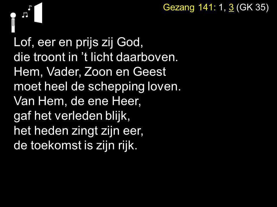 Gezang 141: 1, 3 (GK 35) Lof, eer en prijs zij God, die troont in 't licht daarboven.
