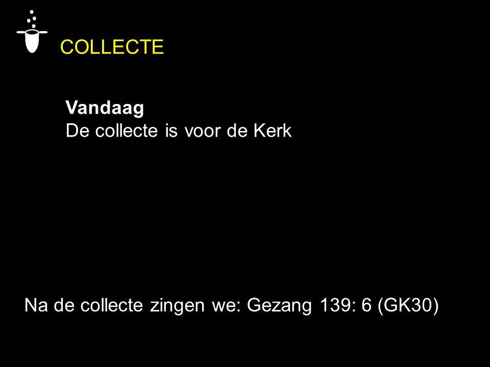 COLLECTE Vandaag De collecte is voor de Kerk Na de collecte zingen we: Gezang 139: 6 (GK30)