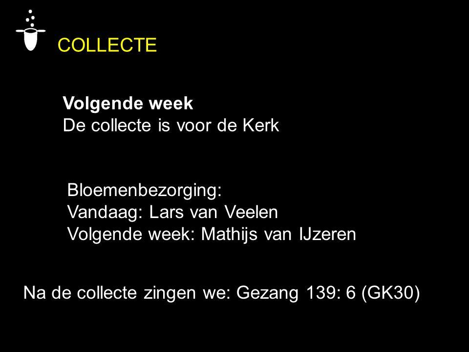 COLLECTE Volgende week De collecte is voor de Kerk Bloemenbezorging: Vandaag: Lars van Veelen Volgende week: Mathijs van IJzeren