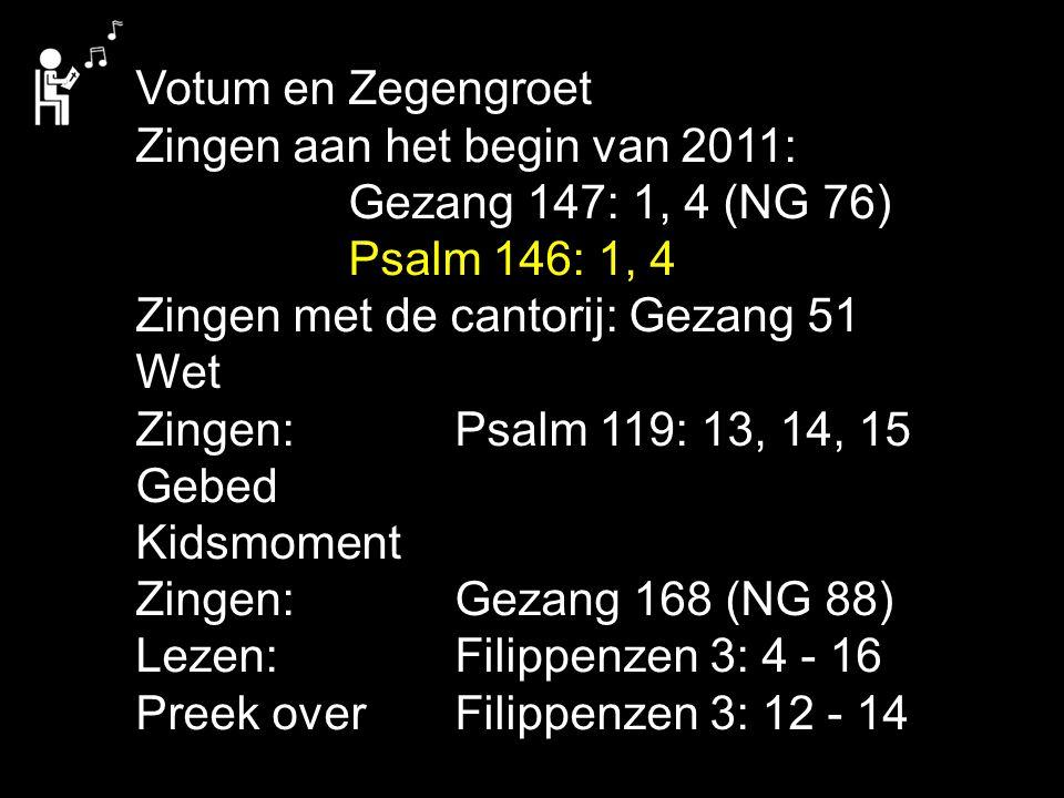 Votum en Zegengroet Zingen aan het begin van 2011: Gezang 147: 1, 4 (NG 76) Psalm 146: 1, 4 Zingen met de cantorij: Gezang 51 Wet Zingen: Psalm 119: 13, 14, 15 Gebed Kidsmoment Zingen: Gezang 168 (NG 88) Lezen: Filippenzen 3: 4 - 16 Preek over Filippenzen 3: 12 - 14