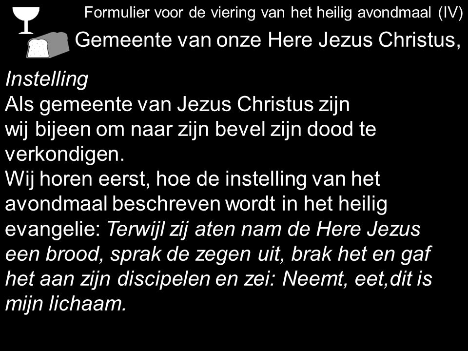 Formulier voor de viering van het heilig avondmaal (IV) Gemeente van onze Here Jezus Christus, Instelling Als gemeente van Jezus Christus zijn wij bijeen om naar zijn bevel zijn dood te verkondigen.