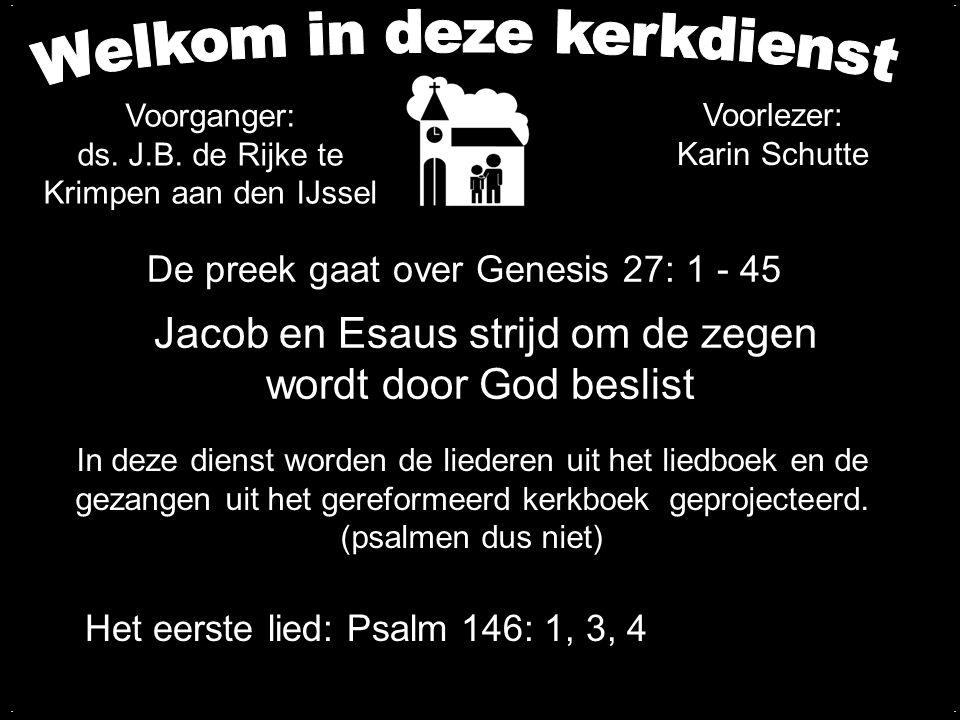 De preek gaat over Genesis 27: 1 - 45 Jacob en Esaus strijd om de zegen wordt door God beslist Het eerste lied: Psalm 146: 1, 3, 4 In deze dienst worden de liederen uit het liedboek en de gezangen uit het gereformeerd kerkboek geprojecteerd.