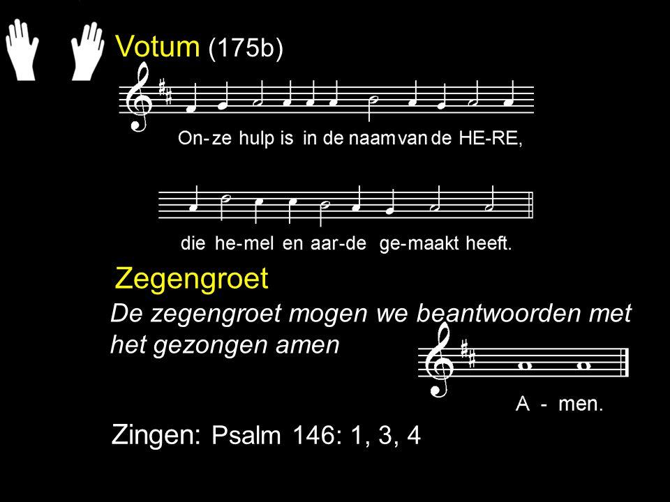 Votum (175b) Zegengroet Zingen: Psalm 146: 1, 3, 4 De zegengroet mogen we beantwoorden met het gezongen amen