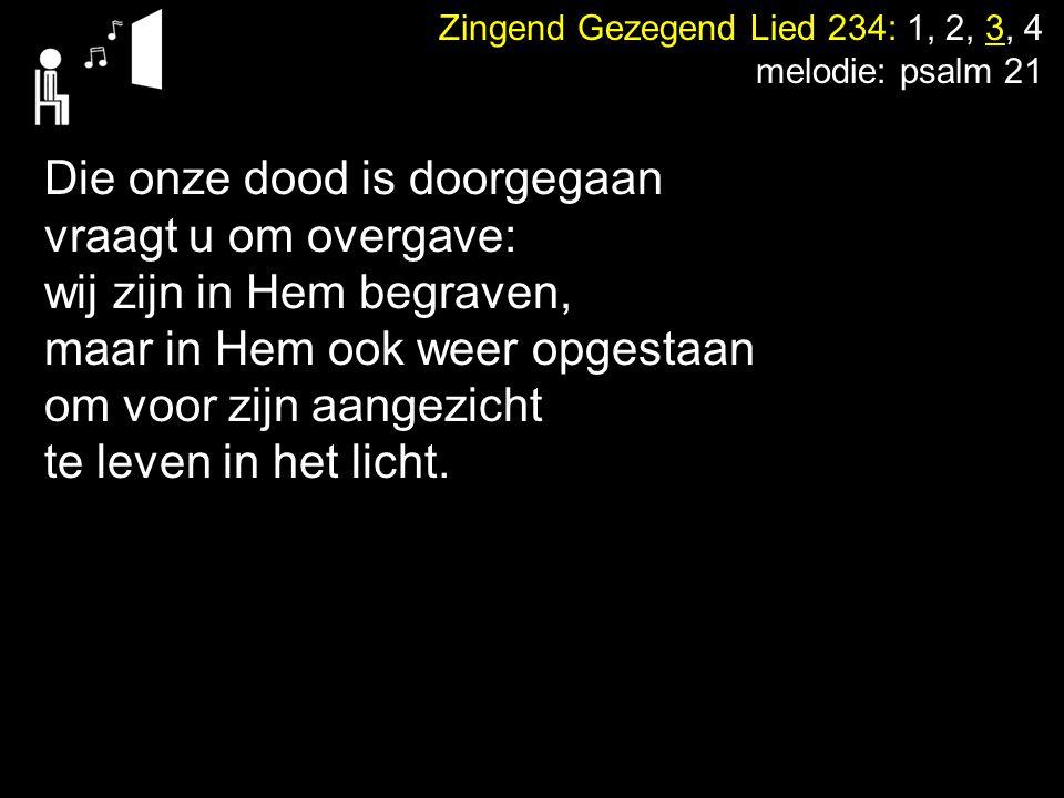 Zingend Gezegend Lied 234: 1, 2, 3, 4 melodie: psalm 21 Die onze dood is doorgegaan vraagt u om overgave: wij zijn in Hem begraven, maar in Hem ook we