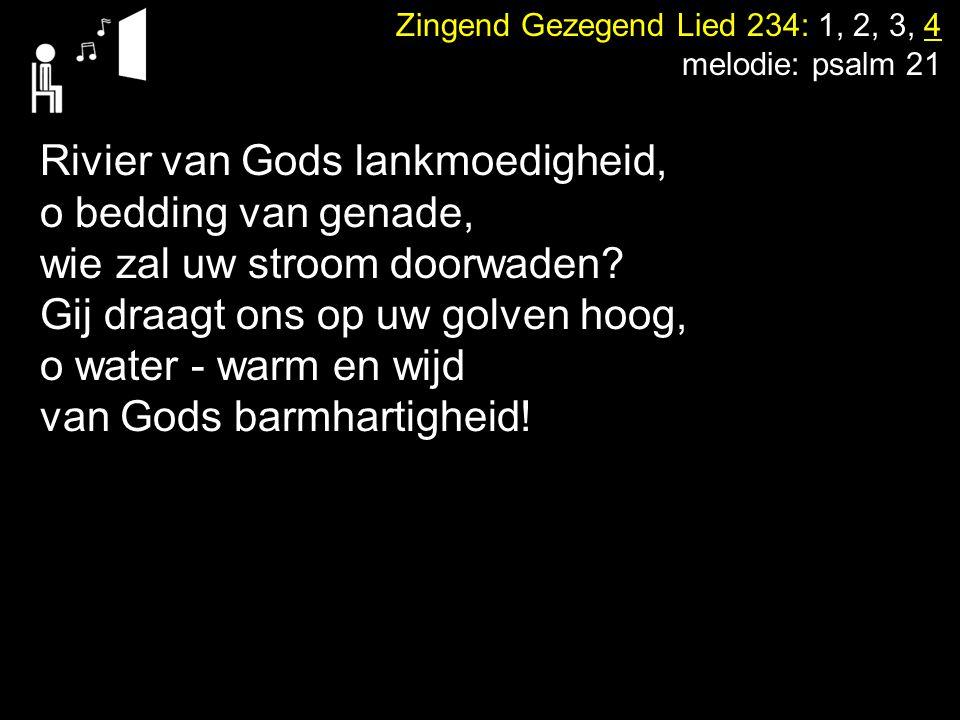 Zingend Gezegend Lied 234: 1, 2, 3, 4 melodie: psalm 21 Rivier van Gods lankmoedigheid, o bedding van genade, wie zal uw stroom doorwaden? Gij draagt