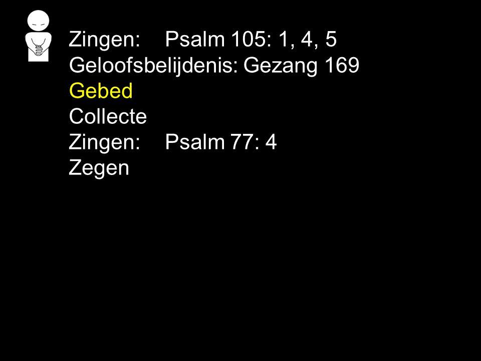 Zingen: Psalm 105: 1, 4, 5 Geloofsbelijdenis: Gezang 169 Gebed Collecte Zingen: Psalm 77: 4 Zegen