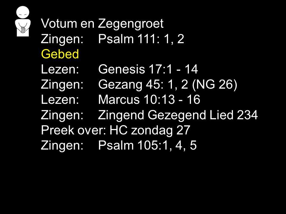 Votum en Zegengroet Zingen: Psalm 111: 1, 2 Gebed Lezen: Genesis 17:1 - 14 Zingen: Gezang 45: 1, 2 (NG 26) Lezen: Marcus 10:13 - 16 Zingen: Zingend Gezegend Lied 234 Preek over: HC zondag 27 Zingen: Psalm 105:1, 4, 5