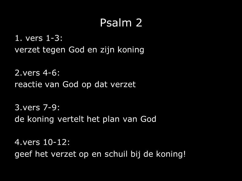 Psalm 2 1. vers 1-3: verzet tegen God en zijn koning 2.vers 4-6: reactie van God op dat verzet 3.vers 7-9: de koning vertelt het plan van God 4.vers 1