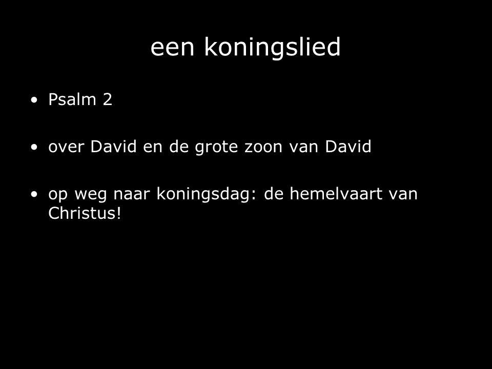 een koningslied Psalm 2 over David en de grote zoon van David op weg naar koningsdag: de hemelvaart van Christus!