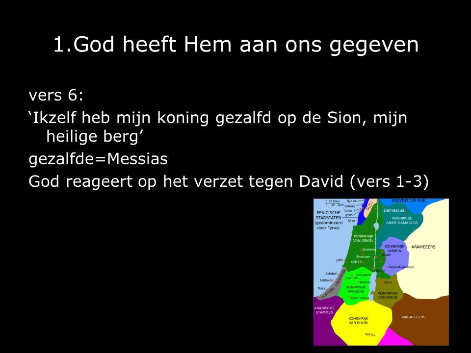 1.God heeft Hem aan ons gegeven vers 6: 'Ikzelf heb mijn koning gezalfd op de Sion, mijn heilige berg' gezalfde=Messias God reageert op het verzet tegen David (vers 1-3)