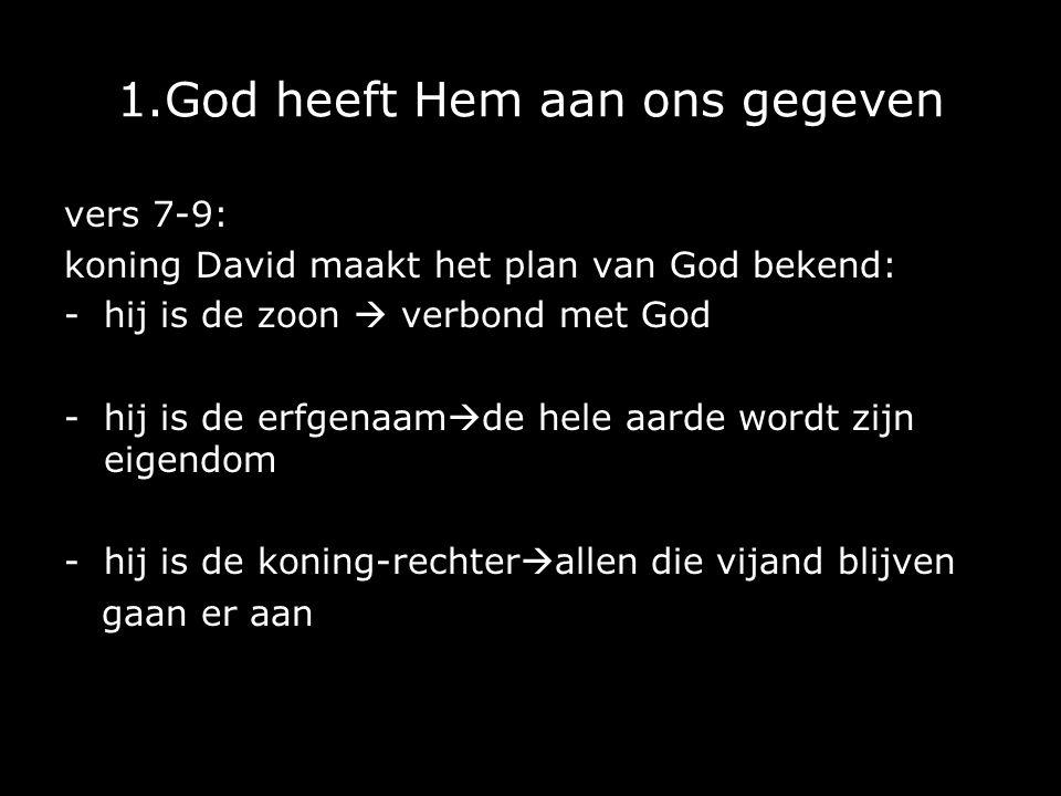 1.God heeft Hem aan ons gegeven vers 7-9: koning David maakt het plan van God bekend: -hij is de zoon  verbond met God -hij is de erfgenaam  de hele aarde wordt zijn eigendom -hij is de koning-rechter  allen die vijand blijven gaan er aan