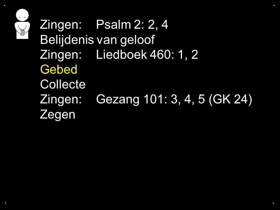 .... Zingen:Psalm 2: 2, 4 Belijdenis van geloof Zingen:Liedboek 460: 1, 2 Gebed Collecte Zingen:Gezang 101: 3, 4, 5 (GK 24) Zegen