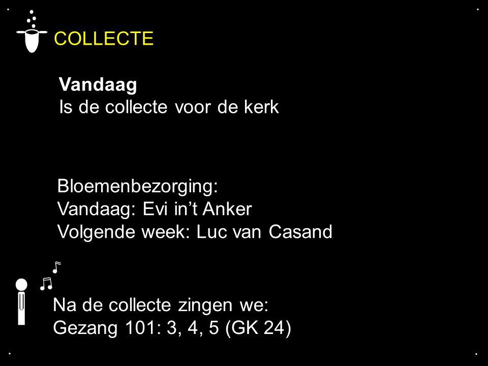 .... COLLECTE Vandaag Is de collecte voor de kerk Bloemenbezorging: Vandaag: Evi in't Anker Volgende week: Luc van Casand Na de collecte zingen we: Ge