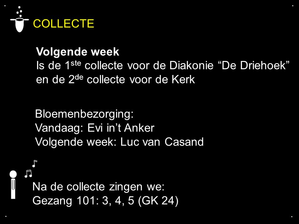 ".... COLLECTE Volgende week Is de 1 ste collecte voor de Diakonie ""De Driehoek"" en de 2 de collecte voor de Kerk Na de collecte zingen we: Gezang 101:"