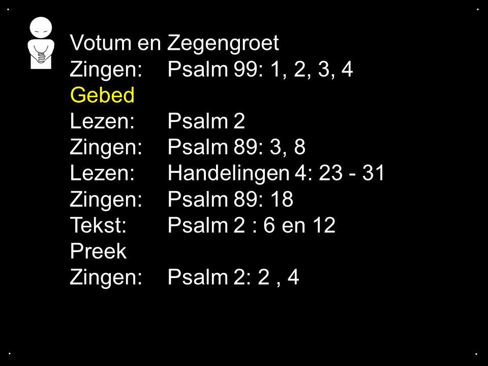 .... Votum en Zegengroet Zingen:Psalm 99: 1, 2, 3, 4 Gebed Lezen: Psalm 2 Zingen:Psalm 89: 3, 8 Lezen:Handelingen 4: 23 - 31 Zingen:Psalm 89: 18 Tekst