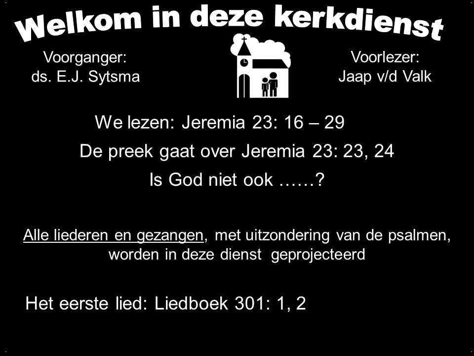 We lezen: Jeremia 23: 16 – 29 De preek gaat over Jeremia 23: 23, 24 Is God niet ook ……?.... Voorlezer: Jaap v/d Valk Voorganger: ds. E.J. Sytsma Alle