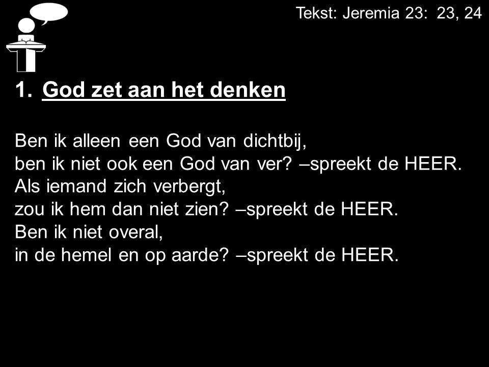 Tekst: Jeremia 23: 23, 24 1.God zet aan het denken Ben ik alleen een God van dichtbij, ben ik niet ook een God van ver? –spreekt de HEER. Als iemand z