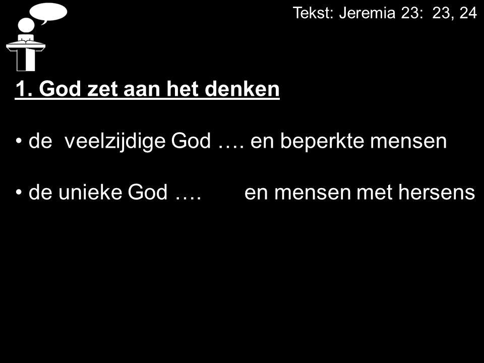 Tekst: Jeremia 23: 23, 24 1. God zet aan het denken de veelzijdige God …. en beperkte mensen de unieke God …. en mensen met hersens