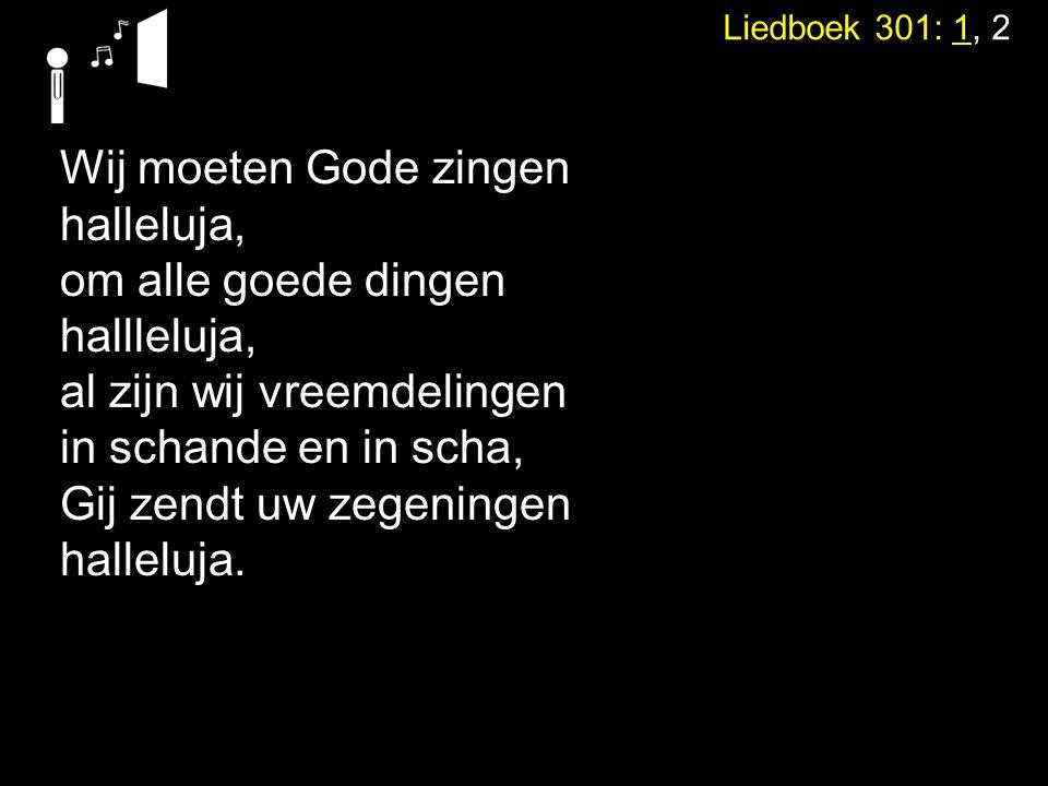 Liedboek 301: 1, 2 Wij moeten Gode zingen halleluja, om alle goede dingen hallleluja, al zijn wij vreemdelingen in schande en in scha, Gij zendt uw ze