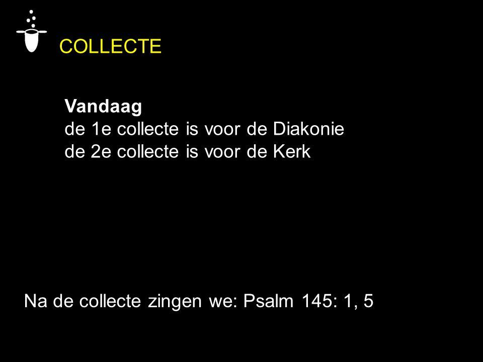 COLLECTE Vandaag de 1e collecte is voor de Diakonie de 2e collecte is voor de Kerk Na de collecte zingen we: Psalm 145: 1, 5