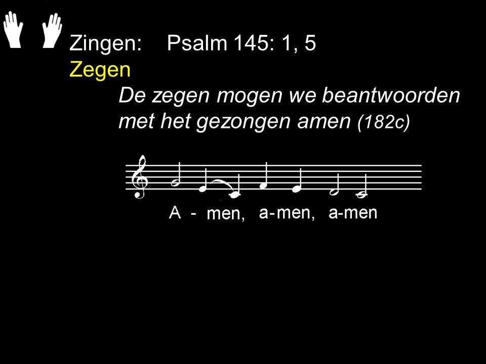 Zingen:Psalm 145: 1, 5 Zegen De zegen mogen we beantwoorden met het gezongen amen (182c)