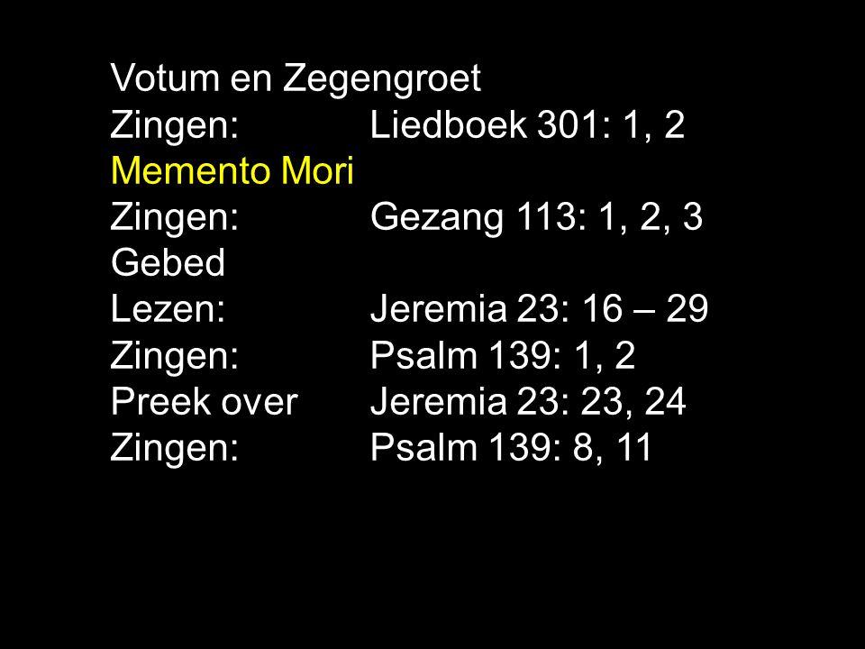 Votum en Zegengroet Zingen: Liedboek 301: 1, 2 Memento Mori Zingen:Gezang 113: 1, 2, 3 Gebed Lezen: Jeremia 23: 16 – 29 Zingen:Psalm 139: 1, 2 Preek o