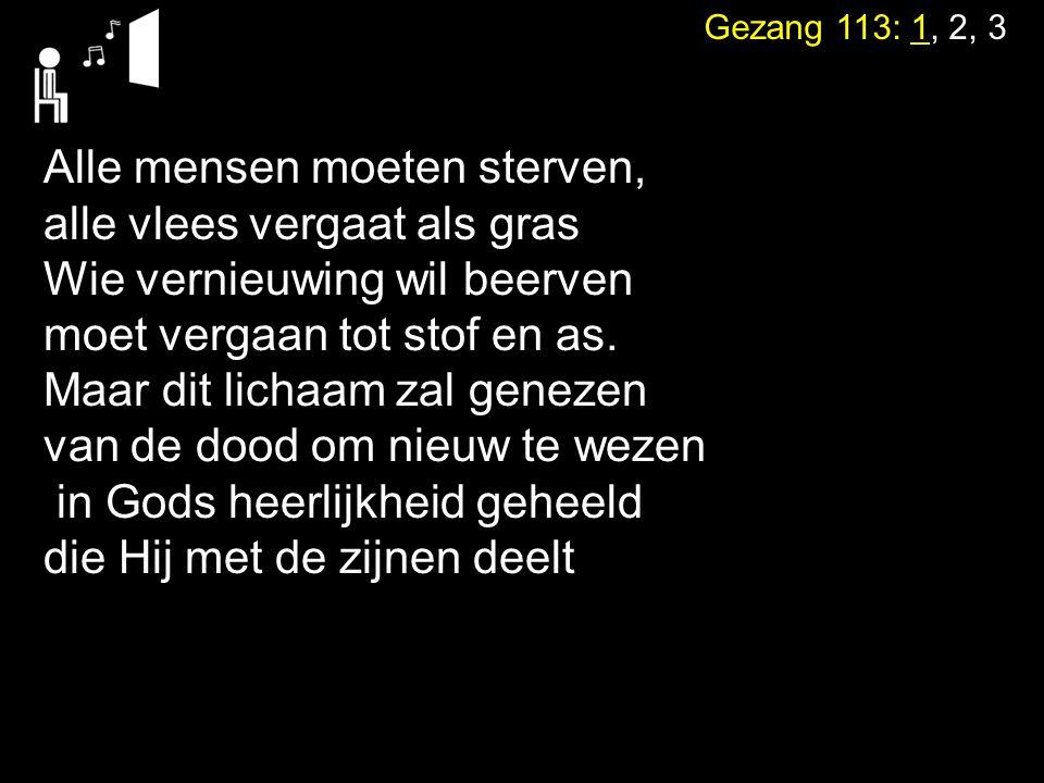 Gezang 113: 1, 2, 3 Alle mensen moeten sterven, alle vlees vergaat als gras Wie vernieuwing wil beerven moet vergaan tot stof en as. Maar dit lichaam