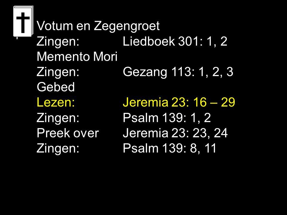 Votum en Zegengroet Zingen: Liedboek 301: 1, 2 Memento Mori Zingen:Gezang 113: 1, 2, 3 Gebed Lezen: Jeremia 23: 16 – 29 Zingen:Psalm 139: 1, 2 Preek overJeremia 23: 23, 24 Zingen:Psalm 139: 8, 11