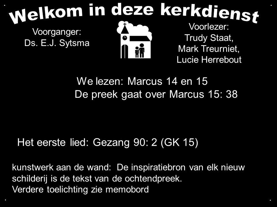 We lezen: Marcus 14 en 15 De preek gaat over Marcus 15: 38 Het eerste lied: Gezang 90: 2 (GK 15) Voorganger: Ds. E.J. Sytsma kunstwerk aan de wand: De