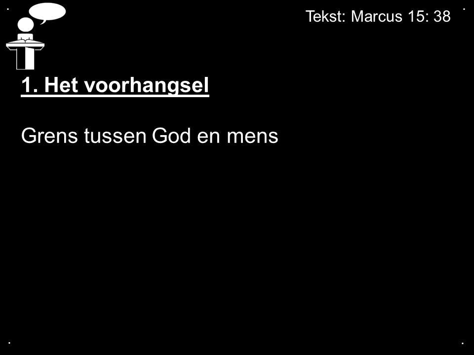 Tekst: Marcus 15: 38.... 1. Het voorhangsel Grens tussen God en mens