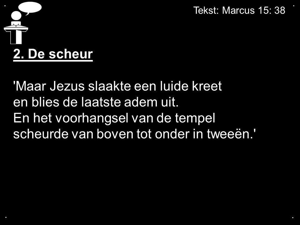 Tekst: Marcus 15: 38.... 2. De scheur 'Maar Jezus slaakte een luide kreet en blies de laatste adem uit. En het voorhangsel van de tempel scheurde van