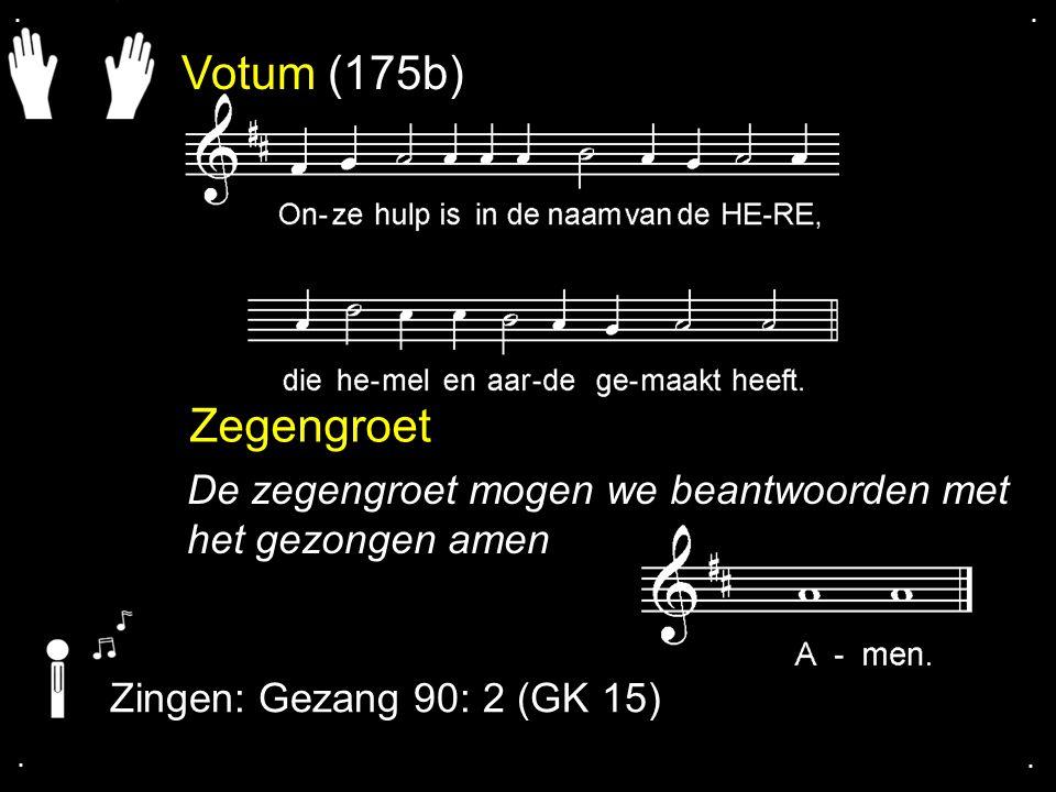 Votum (175b) Zegengroet De zegengroet mogen we beantwoorden met het gezongen amen Zingen: Gezang 90: 2 (GK 15)....