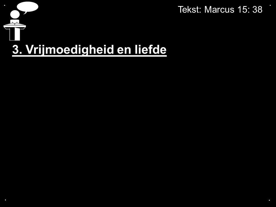 Tekst: Marcus 15: 38.... 3. Vrijmoedigheid en liefde