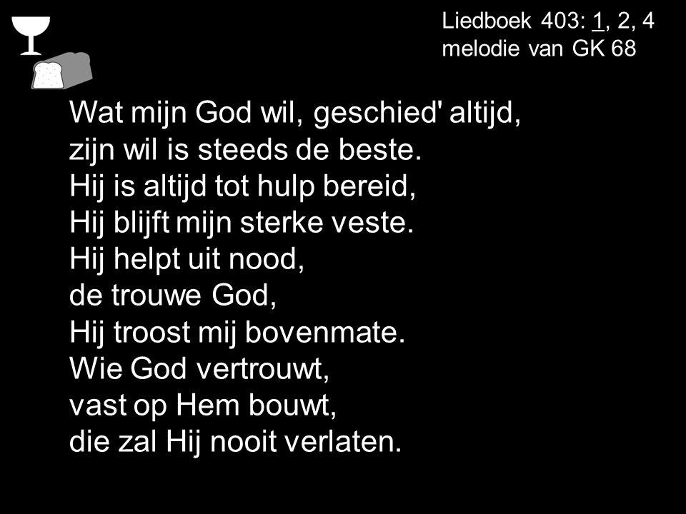 Liedboek 403: 1, 2, 4 melodie van GK 68 Wat mijn God wil, geschied' altijd, zijn wil is steeds de beste. Hij is altijd tot hulp bereid, Hij blijft mij