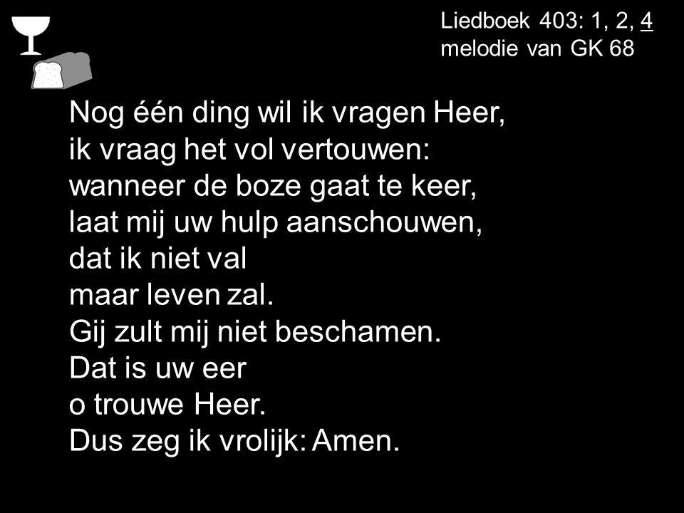 Liedboek 403: 1, 2, 4 melodie van GK 68 Nog één ding wil ik vragen Heer, ik vraag het vol vertouwen: wanneer de boze gaat te keer, laat mij uw hulp aa