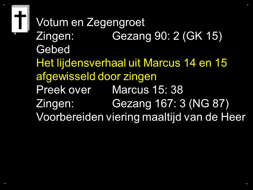 Het lijdensverhaal uit Marcus 14 en 15 Marcus 14: 1 - 26 / Psalm 118: 1, 5 Marcus 14: 27 - 52 / Liedboek 177: 1 Marcus 14: 53 - 72 / Gezang 157: 1, 2 (NG 80) Marcus 15: 1 - 20 / La Via Dolorosa (luisterlied) Marcus 15: 21 - 38 / STILTE Marcus 15: 39 - 47 / Liedboek 183: 5, 7